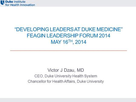 """<strong>DEVELOPING</strong> LEADERS AT DUKE MEDICINE"" FEAGIN <strong>LEADERSHIP</strong> FORUM 2014 MAY 16 TH, 2014 Victor J Dzau, MD CEO, Duke University Health System Chancellor for."