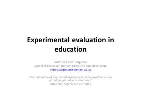 Experimental evaluation in education Professor Carole Torgerson School of Education, Durham University, United Kingdom International.