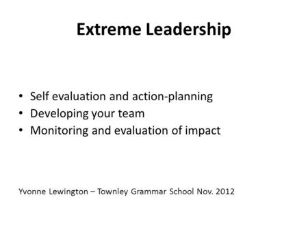 Extreme Leadership Self evaluation and action-planning Developing your team Monitoring and evaluation of impact Yvonne Lewington – Townley Grammar School.