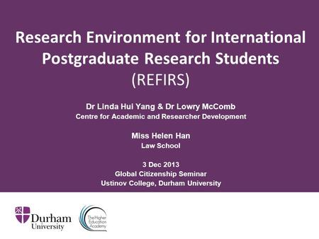 Research Environment for International Postgraduate Research Students (REFIRS) Dr Linda Hui Yang & Dr Lowry McComb Centre for Academic and Researcher Development.