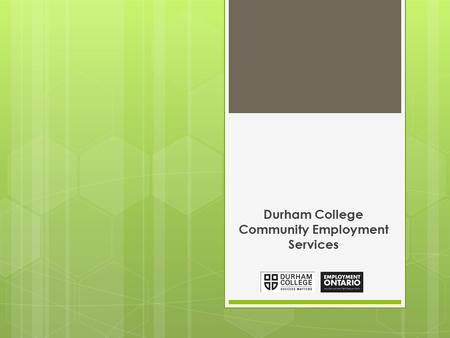 Durham College Community Employment Services. About Us We are funded by Employment Ontario and operated by Durham College, we offer free employment services.