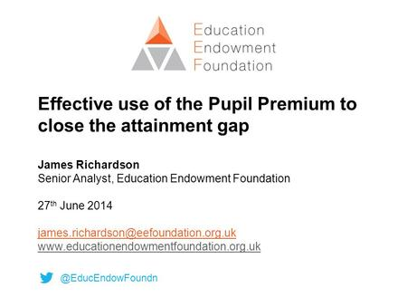 Effective use of the Pupil Premium to close the attainment gap James Richardson Senior Analyst, Education Endowment Foundation 27 th June 2014