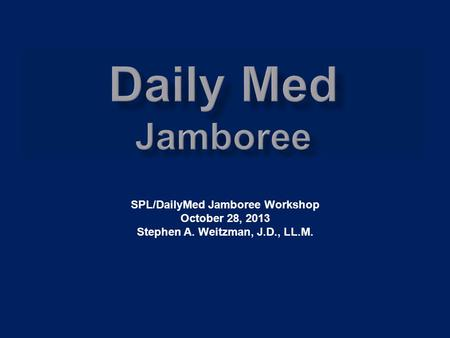 SPL/DailyMed Jamboree Workshop October 28, 2013 Stephen A. Weitzman, J.D., LL.M.