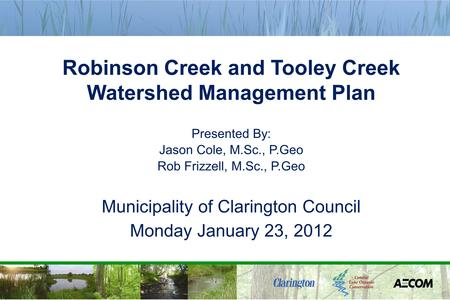 Robinson Creek and Tooley Creek Watershed Management Plan Presented By: Jason Cole, M.Sc., P.Geo Rob Frizzell, M.Sc., P.Geo Municipality of Clarington.