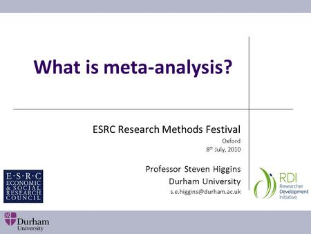 What is meta-analysis? ESRC Research Methods Festival Oxford 8 th July, 2010 Professor Steven Higgins Durham University