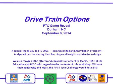 Drive Train Options FTC Game Reveal Durham, NC September 6, 2014 A special thank you to FTC 0001 – Team Unlimited and Andy Baker, President – Andymark.