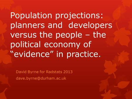 "Population projections: planners and developers versus the people – the political economy of ""evidence"" in practice. David Byrne for Radstats 2013"