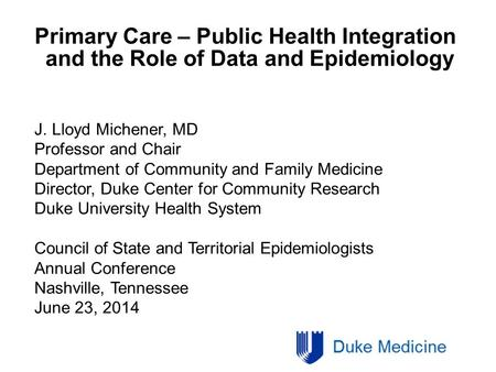 Primary Care – Public Health Integration and the Role of Data and Epidemiology J. Lloyd Michener, MD Professor and Chair Department of Community and Family.