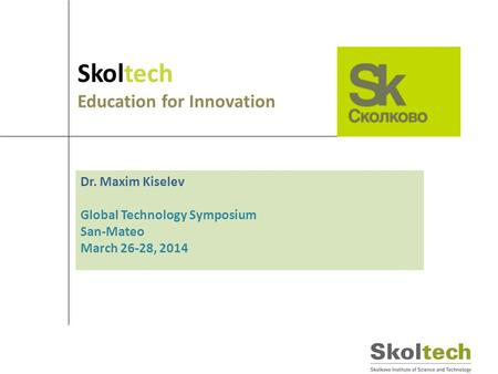 Skoltech Education for Innovation Dr. Maxim Kiselev Global Technology Symposium San-Mateo March 26-28, 2014.