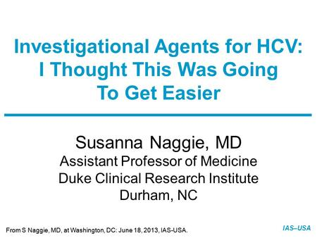 Slide 1 of 13 From S Naggie, MD, at Washington, DC: June 18, 2013, IAS-USA. IAS–USA Susanna Naggie, MD Assistant Professor of Medicine Duke Clinical Research.