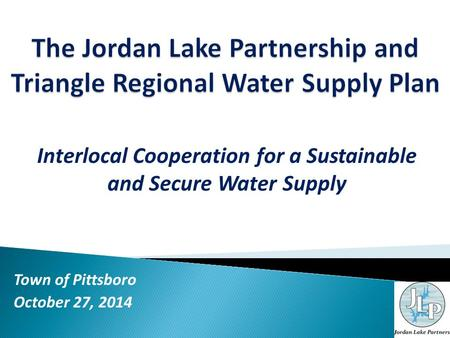 Interlocal Cooperation for a Sustainable and Secure Water Supply Town of Pittsboro October 27, 2014.
