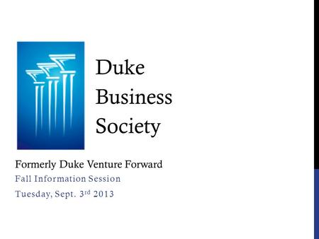 Fall Information Session Tuesday, Sept. 3 rd 2013 Duke Business Society Formerly Duke Venture Forward.