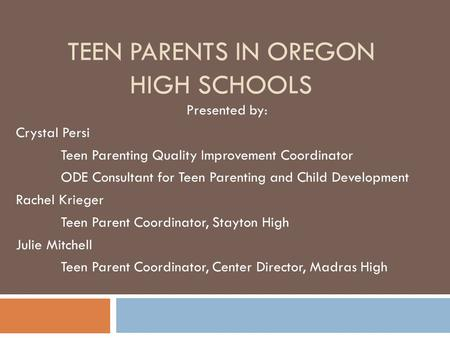 TEEN PARENTS IN OREGON HIGH SCHOOLS Presented by: Crystal Persi Teen Parenting Quality Improvement Coordinator ODE Consultant for Teen Parenting and Child.