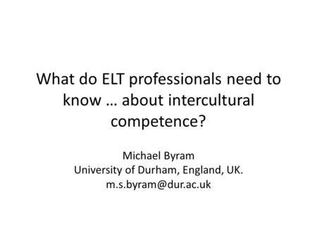 What do ELT professionals need to know … about intercultural competence? Michael Byram University of Durham, England, UK.