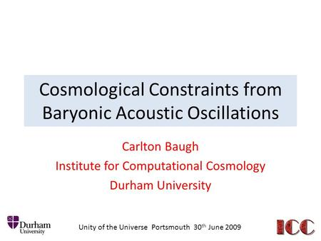 Cosmological Constraints from Baryonic Acoustic Oscillations Carlton Baugh Institute for Computational Cosmology Durham University Unity of the Universe.