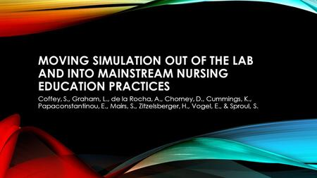 MOVING SIMULATION OUT OF THE LAB AND INTO MAINSTREAM NURSING EDUCATION PRACTICES Coffey, S., Graham, L., de la Rocha, A., Chorney, D., Cummings, K., Papaconstantinou,