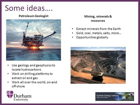 ∂ Some ideas…. Petroleum Geologist Mining, minerals & resources Use geology and geophysics to locate hydrocarbons Work on drilling platforms to extract.