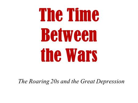 The Time Between the Wars The Roaring 20s and the Great Depression.