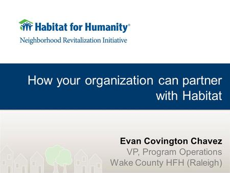 How your organization can partner with Habitat Evan Covington Chavez VP, Program Operations Wake County HFH (Raleigh)