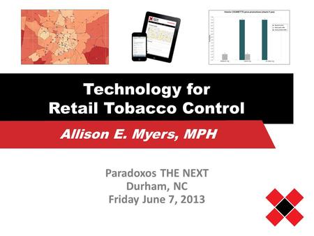 Technology for Retail Tobacco Control Paradoxos THE NEXT Durham, NC Friday June 7, 2013 Allison E. Myers, MPH.