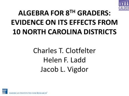 ALGEBRA FOR 8 TH GRADERS: EVIDENCE ON ITS EFFECTS FROM 10 NORTH CAROLINA DISTRICTS Charles T. Clotfelter Helen F. Ladd Jacob L. Vigdor.