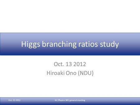 Higgs branching ratios study Oct. 13 2012 Hiroaki Ono (NDU) Oct. 13 2012ILC Physics WG general meeting.