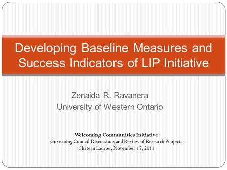 Zenaida R. Ravanera University of Western Ontario Developing Baseline Measures and Success Indicators of LIP Initiative Welcoming Communities Initiative.