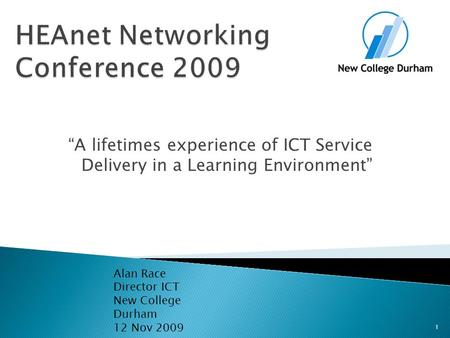 """A lifetimes experience of ICT Service Delivery in a Learning Environment"" Alan Race Director ICT New College Durham 12 Nov 2009 1."