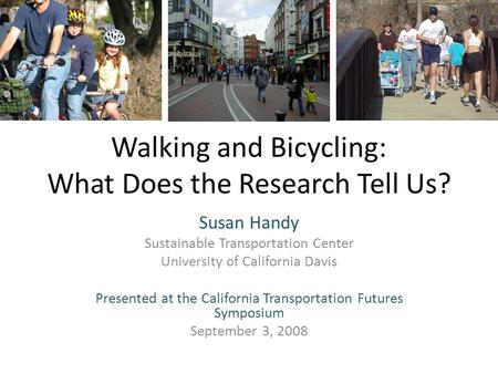 Walking and Bicycling: What Does the Research Tell Us? Susan Handy Sustainable Transportation Center University of California Davis Presented at the California.