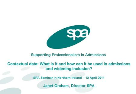 Contextual data: What is it and how can it be used in admissions and widening inclusion? SPA Seminar in Northern Ireland – 12 April 2011 Janet Graham,