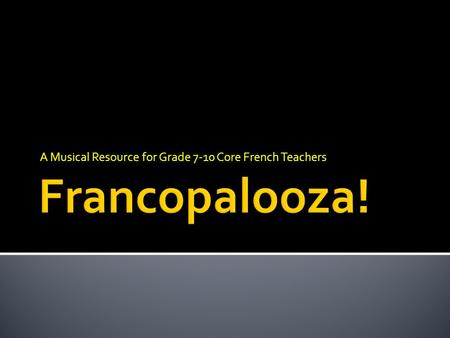 A Musical Resource for Grade 7-10 Core French Teachers.