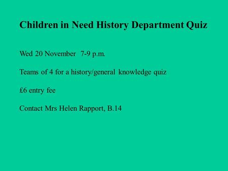 Children in Need History Department Quiz Wed 20 November 7-9 p.m. Teams of 4 for a history/general knowledge quiz £6 entry fee Contact Mrs Helen Rapport,