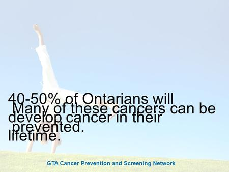 Cancer Screening Saves Lives 40-50% of Ontarians will develop cancer in their lifetime. Many of these cancers can be prevented. GTA Cancer Prevention and.