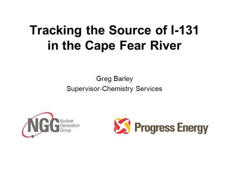 Tracking the Source of I-131 in the Cape Fear River Greg Barley Supervisor-Chemistry Services.