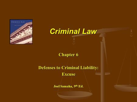 Criminal Law Chapter 6 Defenses to Criminal Liability: Excuse Joel Samaha, 9 th Ed.