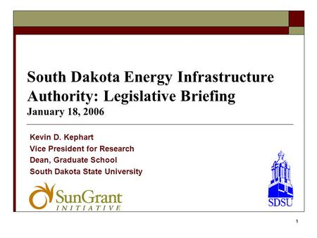 1 South Dakota Energy Infrastructure Authority: Legislative Briefing January 18, 2006 Kevin D. Kephart Vice President for Research Dean, Graduate School.