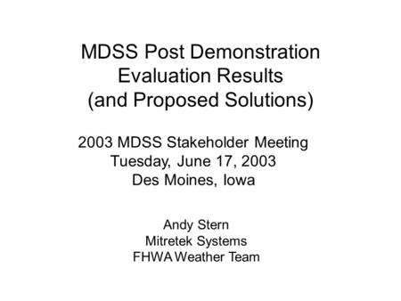 MDSS Post Demonstration Evaluation Results (and Proposed Solutions) 2003 MDSS Stakeholder Meeting Tuesday, June 17, 2003 Des Moines, Iowa Andy Stern Mitretek.