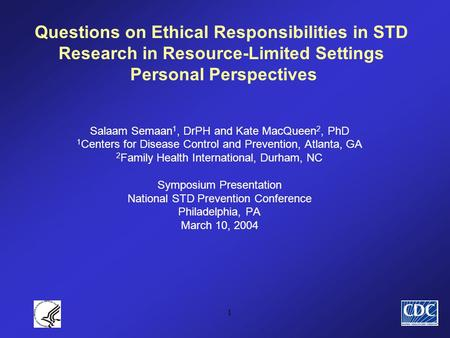 1 Questions on Ethical Responsibilities in STD Research in Resource-Limited Settings Personal Perspectives Salaam Semaan 1, DrPH and Kate MacQueen 2, PhD.