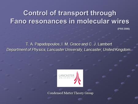 Control of transport through Fano resonances in molecular wires T. A. Papadopoulos, I. M. Grace and C. J. Lambert Department of Physics, Lancaster University,