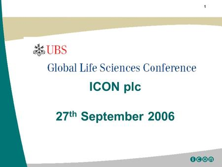 "1 ICON plc 27 th September 2006. 2 Certain statements contained herein including, without limitation, statements containing the words ""believes,"" ""anticipates,"""