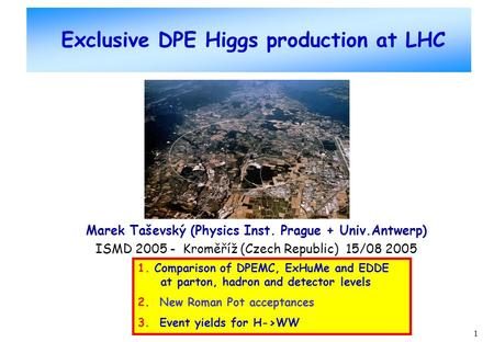 1 Exclusive DPE Higgs production at LHC Marek Taševský (Physics Inst. Prague + Univ.Antwerp) ISMD 2005 - Kroměříž (Czech Republic) 15/08 2005 1. Comparison.