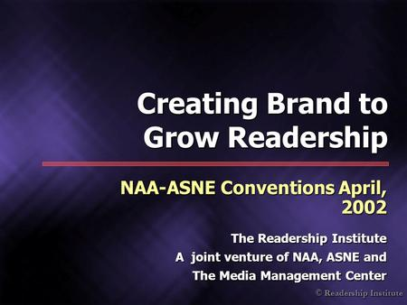 © Readership Institute Creating Brand to Grow Readership NAA-ASNE Conventions April, 2002 The Readership Institute A joint venture of NAA, ASNE and The.