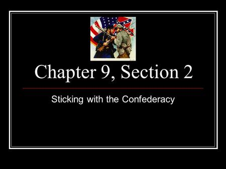 Chapter 9, Section 2 Sticking with the Confederacy.