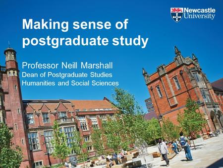 Making sense of postgraduate study Professor Neill Marshall Dean of Postgraduate Studies Humanities and Social Sciences.