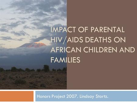 IMPACT OF PARENTAL HIV/AIDS DEATHS ON AFRICAN CHILDREN AND FAMILIES Honors Project 2007. Lindsay Stortz.