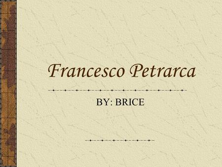 Francesco Petrarca BY: BRICE. EARLY DAYS Born in Arezzo, Italy in 1304. His family moved to Avigon, France in 1312, and here he received his early childhood.