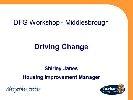 DFG Workshop - Middlesbrough Driving Change Shirley Janes Housing Improvement Manager.