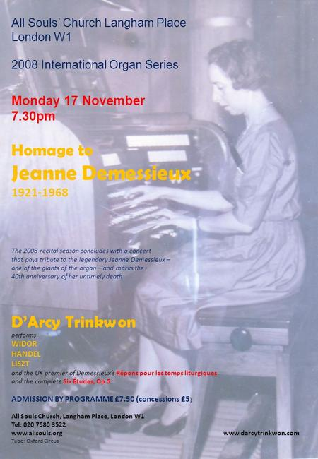 All Souls' Church Langham Place London W1 2008 International Organ Series Monday 17 November 7.30pm Homage to Jeanne Demessieux 1921-1968 The 2008 recital.