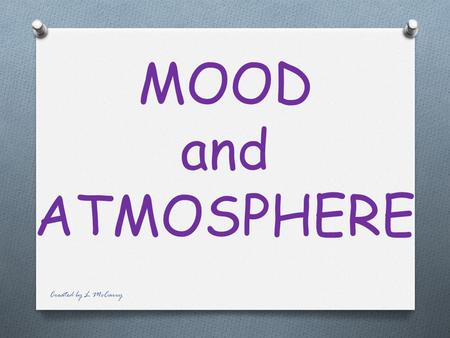 MOOD and ATMOSPHERE Created by L McCarry Mood and atmosphere help create the feelings and emotions for the audience. Created by L McCarry.