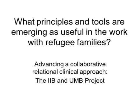 What principles and tools are emerging as useful in the work with refugee families? Advancing a collaborative relational clinical approach: The IIB and.